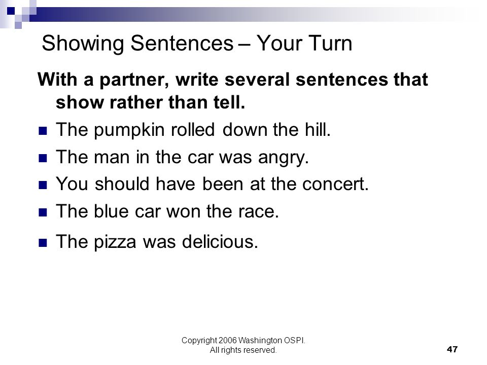 Copyright 2006 Washington OSPI. All rights reserved. Showing Sentences – Your Turn With a partner, write several sentences that show rather than tell.
