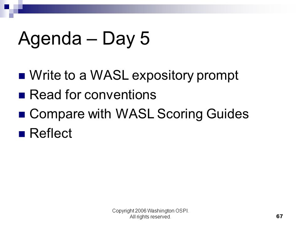 Copyright 2006 Washington OSPI. All rights reserved. Agenda – Day 5 Write to a WASL expository prompt Read for conventions Compare with WASL Scoring G