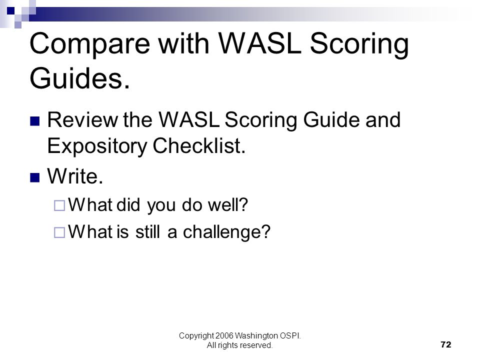 Copyright 2006 Washington OSPI. All rights reserved. Compare with WASL Scoring Guides. Review the WASL Scoring Guide and Expository Checklist. Write.