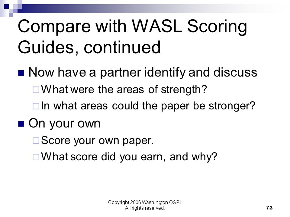 Copyright 2006 Washington OSPI. All rights reserved. Compare with WASL Scoring Guides, continued Now have a partner identify and discuss What were the