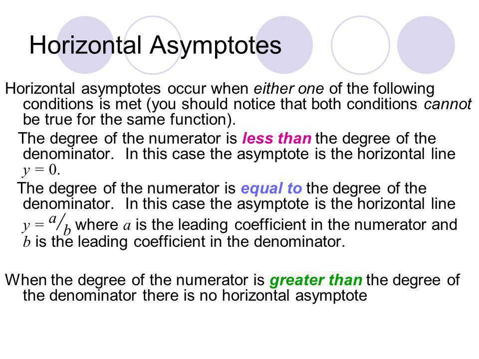 Horizontal Asymptotes Horizontal asymptotes occur when either one of the following conditions is met (you should notice that both conditions cannot be