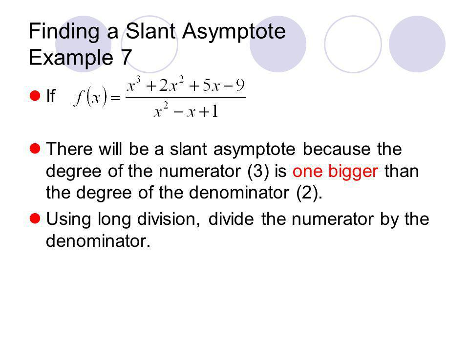 Finding a Slant Asymptote Example 7 If There will be a slant asymptote because the degree of the numerator (3) is one bigger than the degree of the de