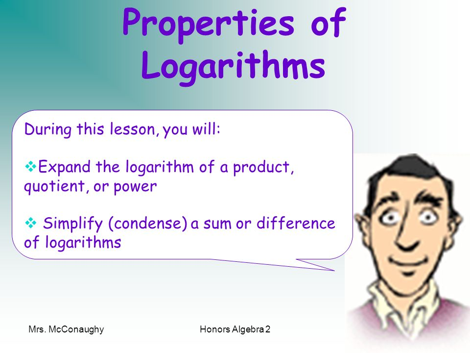 Mrs. McConaughyHonors Algebra 21 Properties of Logarithms During this lesson, you will: Expand the logarithm of a product, quotient, or power Simplify