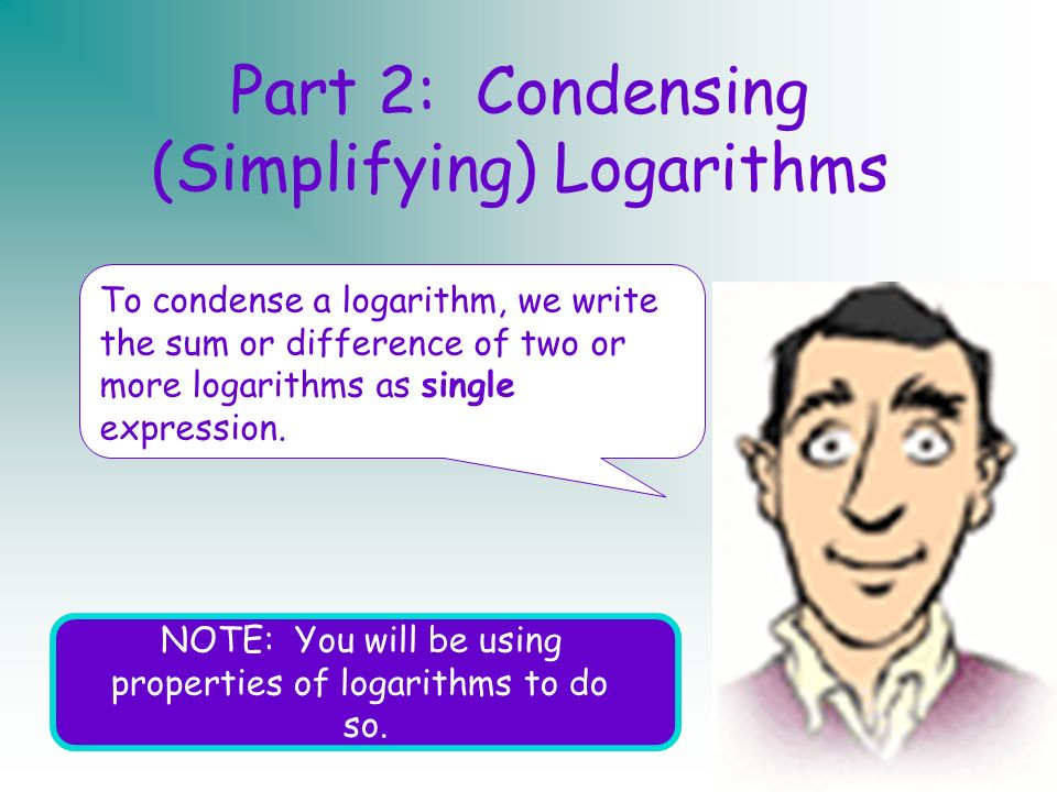 Mrs. McConaughyHonors Algebra 213 Part 2: Condensing (Simplifying) Logarithms To condense a logarithm, we write the sum or difference of two or more l
