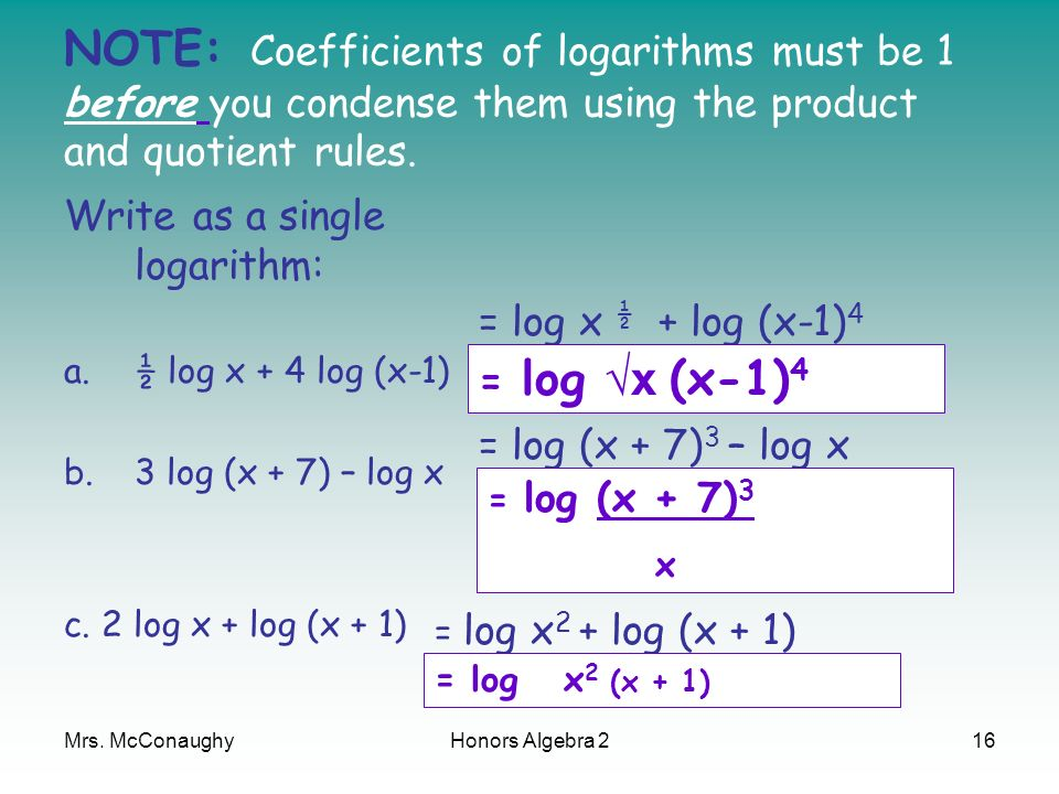 Mrs. McConaughyHonors Algebra 216 NOTE: Coefficients of logarithms must be 1 before you condense them using the product and quotient rules. Write as a