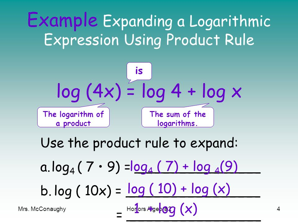 Mrs. McConaughyHonors Algebra 24 Example Expanding a Logarithmic Expression Using Product Rule log (4x) = log 4 + log x The logarithm of a product is