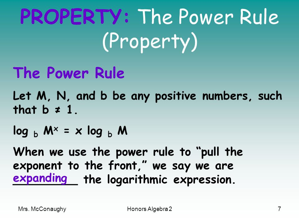 Mrs. McConaughyHonors Algebra 27 PROPERTY: The Power Rule (Property) The Power Rule Let M, N, and b be any positive numbers, such that b 1. log b M x