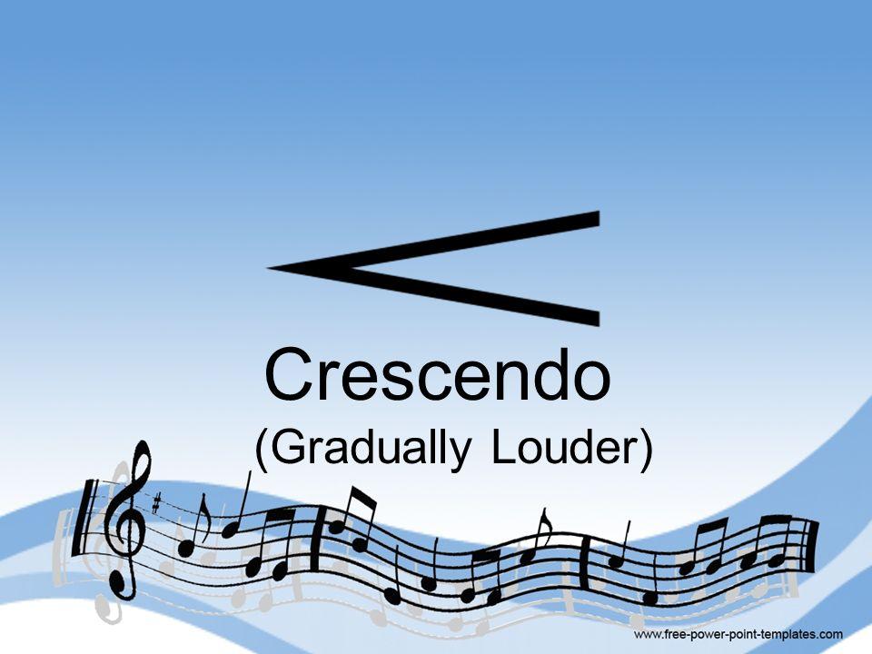 Crescendo (Gradually Louder)