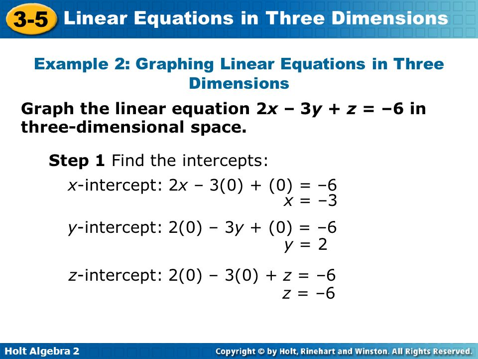 Holt Algebra 2 3-5 Linear Equations in Three Dimensions Graph the linear equation 2x – 3y + z = –6 in three-dimensional space. Example 2: Graphing Lin