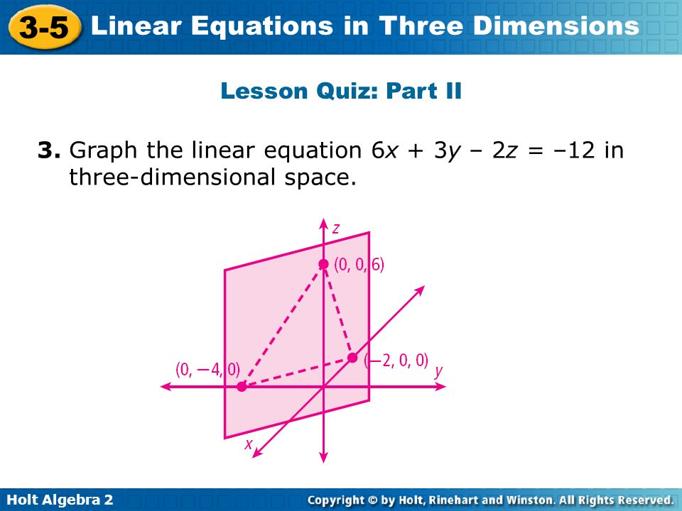 Holt Algebra 2 3-5 Linear Equations in Three Dimensions Lesson Quiz: Part II 3. Graph the linear equation 6x + 3y – 2z = –12 in three-dimensional spac
