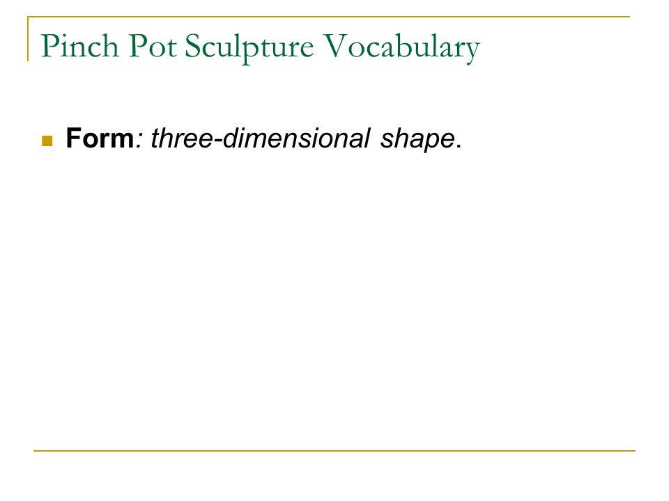 Pinch Pot Sculpture Vocabulary Form: three-dimensional shape.