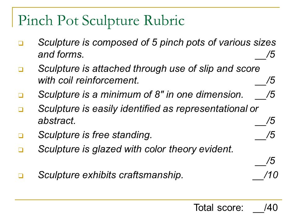 Pinch Pot Sculpture Rubric Sculpture is composed of 5 pinch pots of various sizes and forms. __/5 Sculpture is attached through use of slip and score