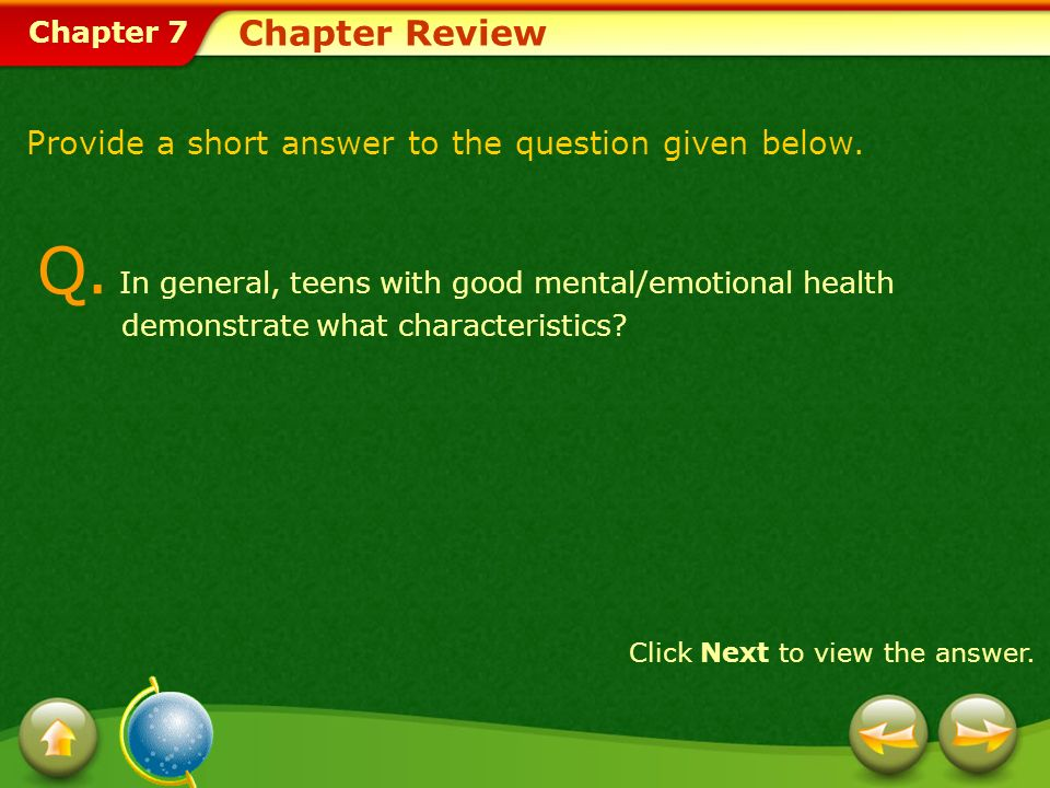 Chapter 7 Chapter Review Q. In general, teens with good mental/emotional health demonstrate what characteristics? Click Next to view the answer. Provi
