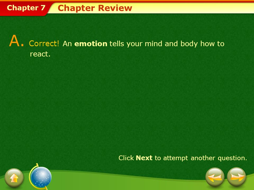 Chapter 7 Chapter Review A. Correct! An emotion tells your mind and body how to react. Click Next to attempt another question.