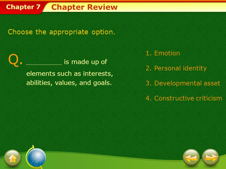 Chapter 7 Chapter Review 1.Emotion 2.Personal identity 3.Developmental asset 4.Constructive criticism Choose the appropriate option. Q. _________ is m