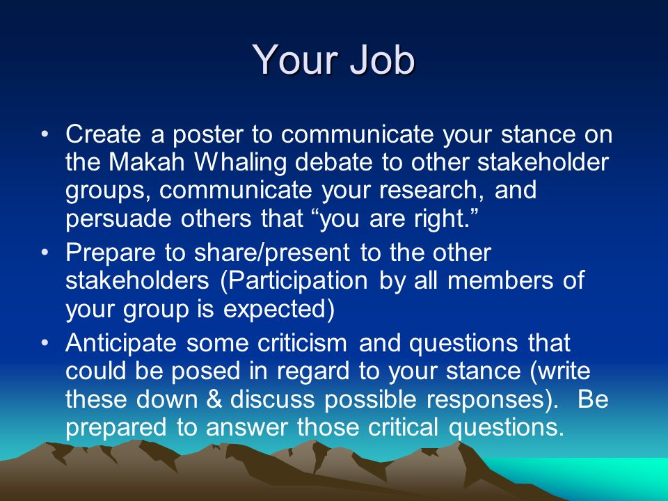Your Job Create a poster to communicate your stance on the Makah Whaling debate to other stakeholder groups, communicate your research, and persuade others that you are right.