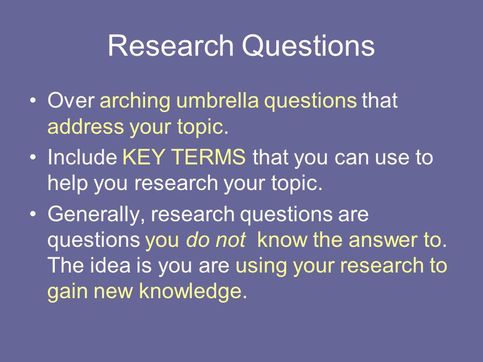 Research Questions Over arching umbrella questions that address your topic. Include KEY TERMS that you can use to help you research your topic. Genera