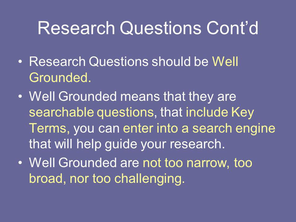 Research Questions Contd Research Questions should be Well Grounded. Well Grounded means that they are searchable questions, that include Key Terms, y