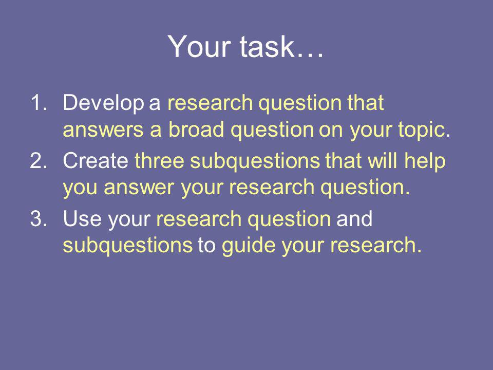 Your task… 1.Develop a research question that answers a broad question on your topic. 2.Create three subquestions that will help you answer your resea
