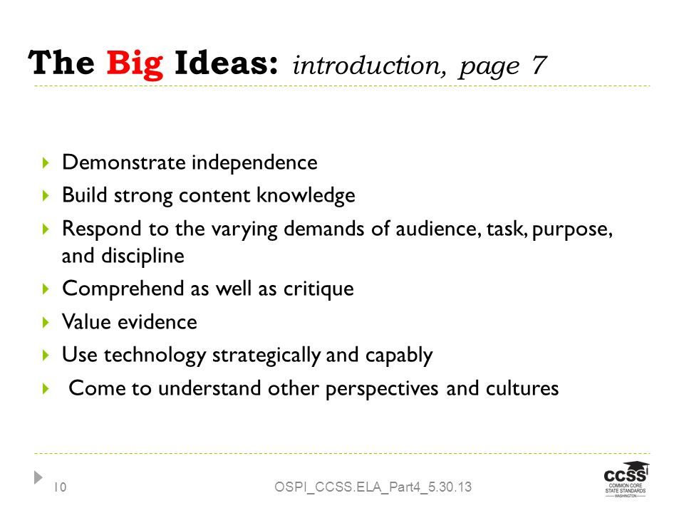The Big Ideas: introduction, page 7 OSPI_CCSS.ELA_Part4_5.30.13 10 Demonstrate independence Build strong content knowledge Respond to the varying demands of audience, task, purpose, and discipline Comprehend as well as critique Value evidence Use technology strategically and capably Come to understand other perspectives and cultures