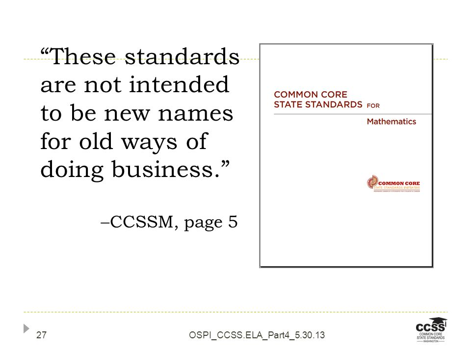 OSPI_CCSS.ELA_Part4_5.30.1327 These standards are not intended to be new names for old ways of doing business. CCSSM, page 5