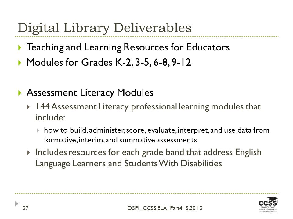Digital Library Deliverables OSPI_CCSS.ELA_Part4_5.30.1337 Teaching and Learning Resources for Educators Modules for Grades K-2, 3-5, 6-8, 9-12 Assessment Literacy Modules 144 Assessment Literacy professional learning modules that include: how to build, administer, score, evaluate, interpret, and use data from formative, interim, and summative assessments Includes resources for each grade band that address English Language Learners and Students With Disabilities