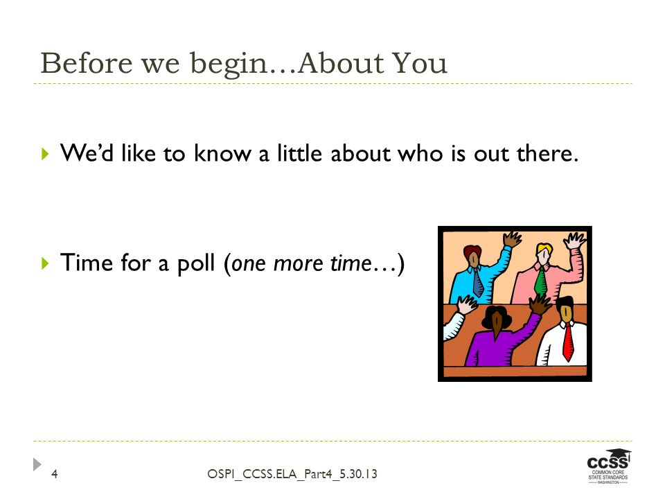 Before we begin…About You OSPI_CCSS.ELA_Part4_5.30.134 Wed like to know a little about who is out there. Time for a poll (one more time…)