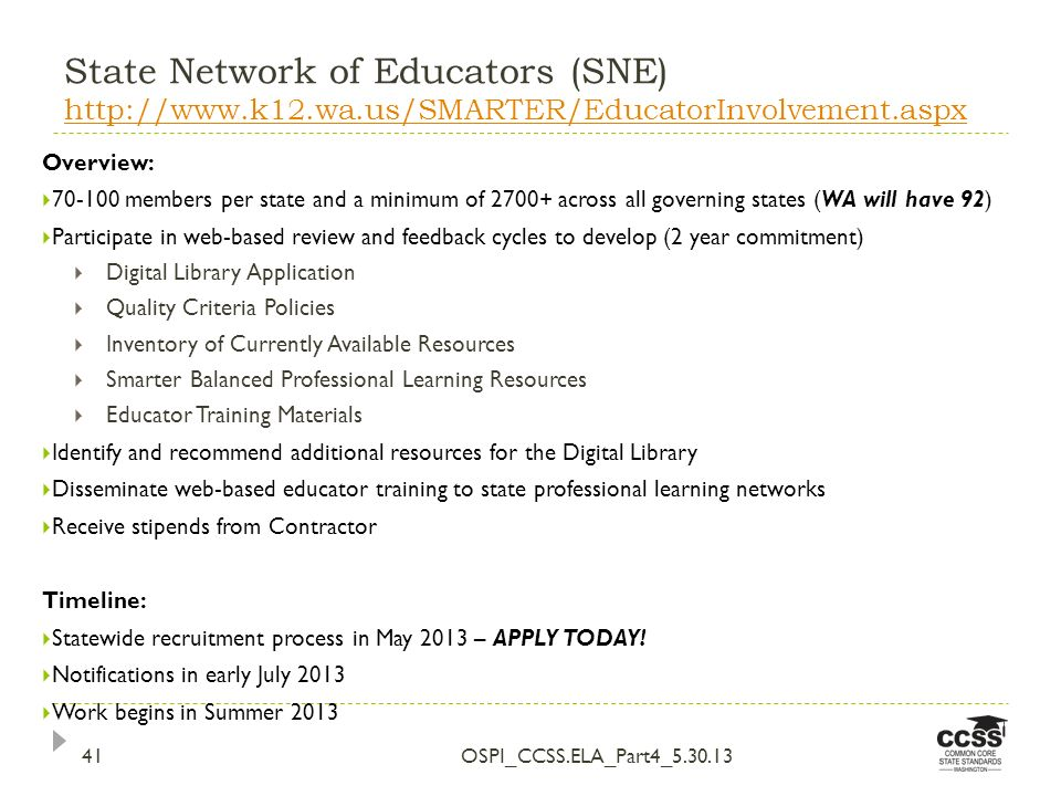 State Network of Educators (SNE) http://www.k12.wa.us/SMARTER/EducatorInvolvement.aspx http://www.k12.wa.us/SMARTER/EducatorInvolvement.aspx OSPI_CCSS.ELA_Part4_5.30.1341 Overview: 70-100 members per state and a minimum of 2700+ across all governing states (WA will have 92) Participate in web-based review and feedback cycles to develop (2 year commitment) Digital Library Application Quality Criteria Policies Inventory of Currently Available Resources Smarter Balanced Professional Learning Resources Educator Training Materials Identify and recommend additional resources for the Digital Library Disseminate web-based educator training to state professional learning networks Receive stipends from Contractor Timeline: Statewide recruitment process in May 2013 – APPLY TODAY.