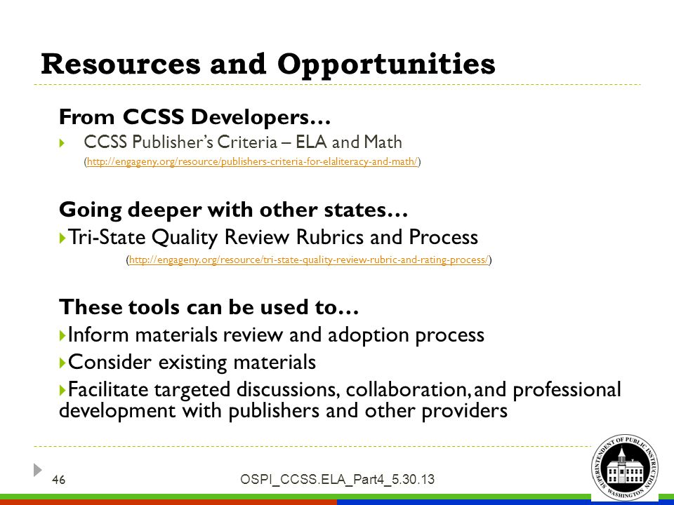 Resources and Opportunities OSPI_CCSS.ELA_Part4_5.30.13 46 From CCSS Developers… CCSS Publishers Criteria – ELA and Math (http://engageny.org/resource/publishers-criteria-for-elaliteracy-and-math/)http://engageny.org/resource/publishers-criteria-for-elaliteracy-and-math/ Going deeper with other states… Tri-State Quality Review Rubrics and Process (http://engageny.org/resource/tri-state-quality-review-rubric-and-rating-process/)http://engageny.org/resource/tri-state-quality-review-rubric-and-rating-process/ These tools can be used to… Inform materials review and adoption process Consider existing materials Facilitate targeted discussions, collaboration, and professional development with publishers and other providers