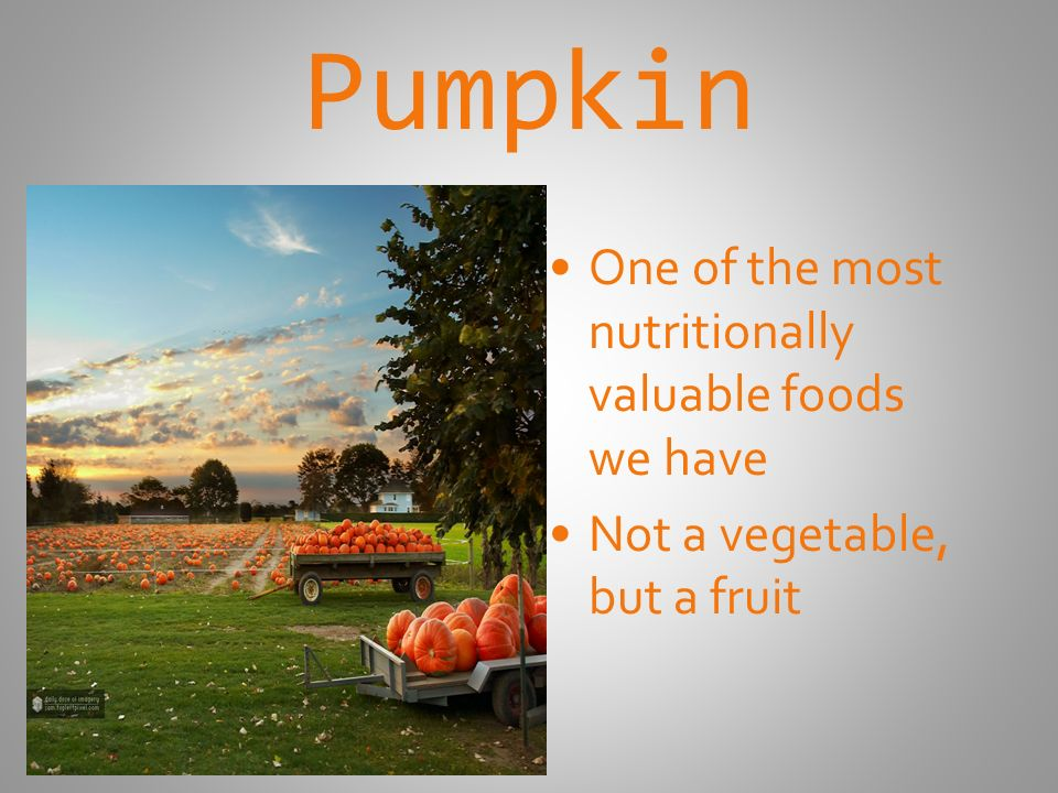 Pumpkin One of the most nutritionally valuable foods we have Not a vegetable, but a fruit
