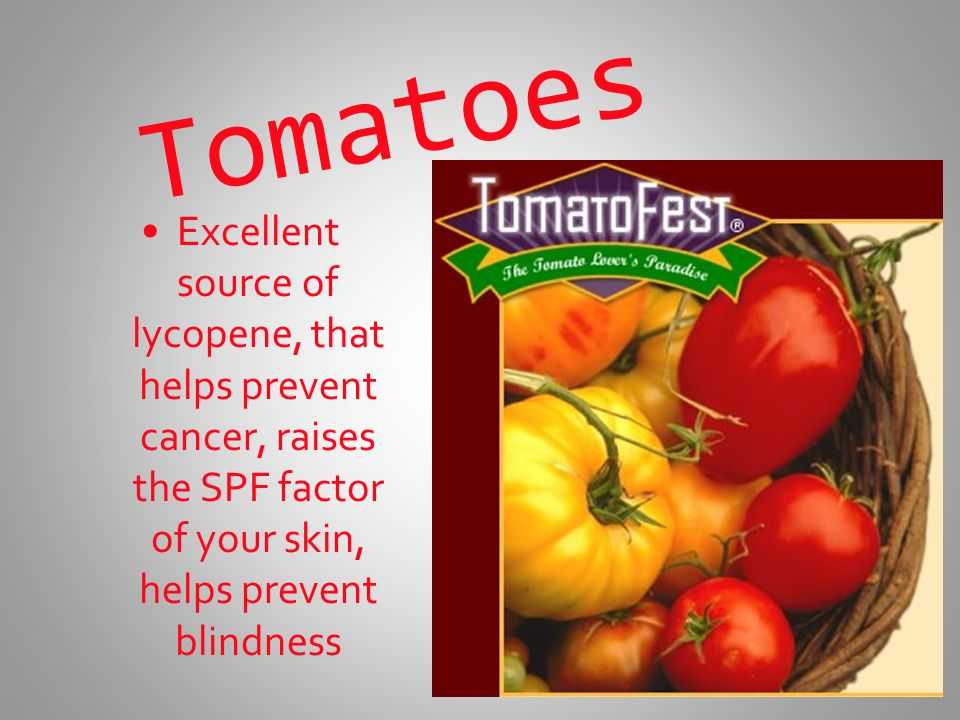 Tomatoes Excellent source of lycopene, that helps prevent cancer, raises the SPF factor of your skin, helps prevent blindness