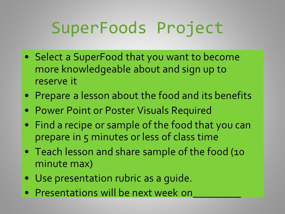 SuperFoods Project Select a SuperFood that you want to become more knowledgeable about and sign up to reserve it Prepare a lesson about the food and its benefits Power Point or Poster Visuals Required Find a recipe or sample of the food that you can prepare in 5 minutes or less of class time Teach lesson and share sample of the food (10 minute max) Use presentation rubric as a guide.