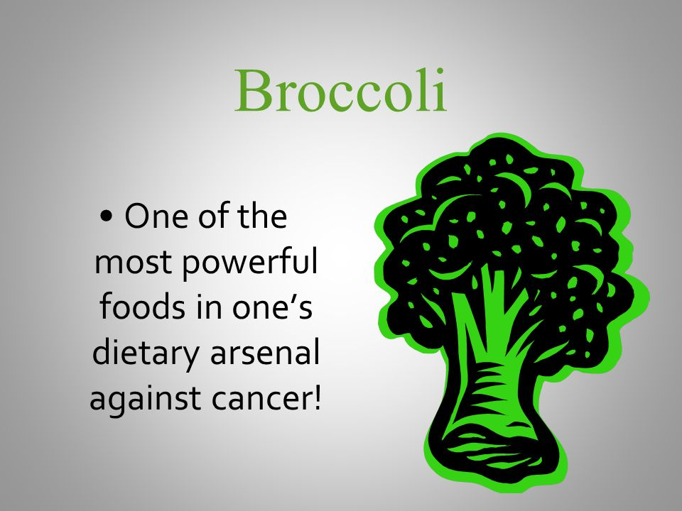 Broccoli One of the most powerful foods in ones dietary arsenal against cancer!