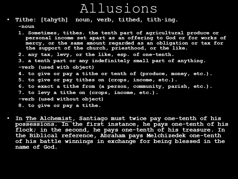 Allusions Tithe: [tahyth] noun, verb, tithed, tith·ing. -noun 1. Sometimes, tithes. the tenth part of agricultural produce or personal income set apar