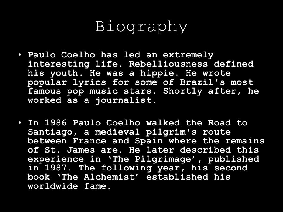 Biography Paulo Coelho has led an extremely interesting life. Rebelliousness defined his youth. He was a hippie. He wrote popular lyrics for some of B