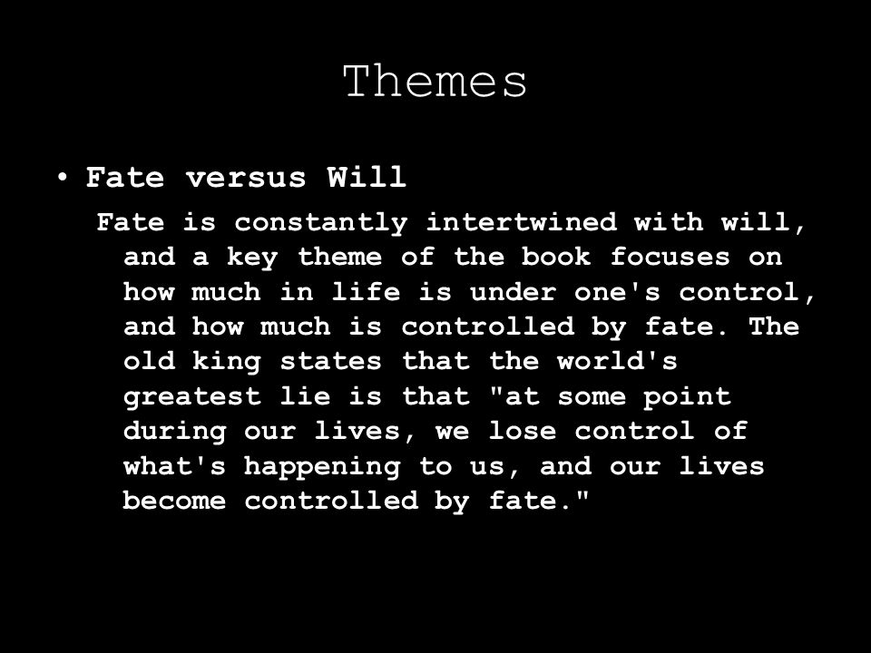 Themes Fate versus Will Fate is constantly intertwined with will, and a key theme of the book focuses on how much in life is under one's control, and