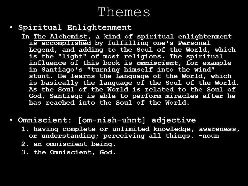 Themes Spiritual Enlightenment In The Alchemist, a kind of spiritual enlightenment is accomplished by fulfilling one's Personal Legend, and adding to