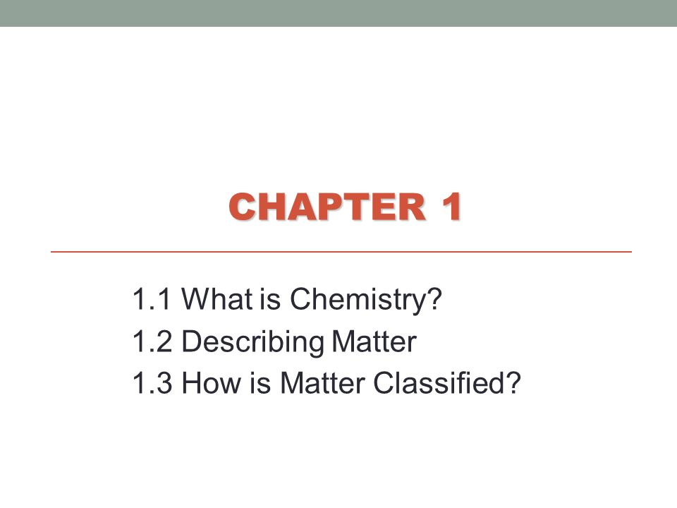 CHAPTER 1 1.1 What is Chemistry? 1.2 Describing Matter 1.3 How is Matter Classified?