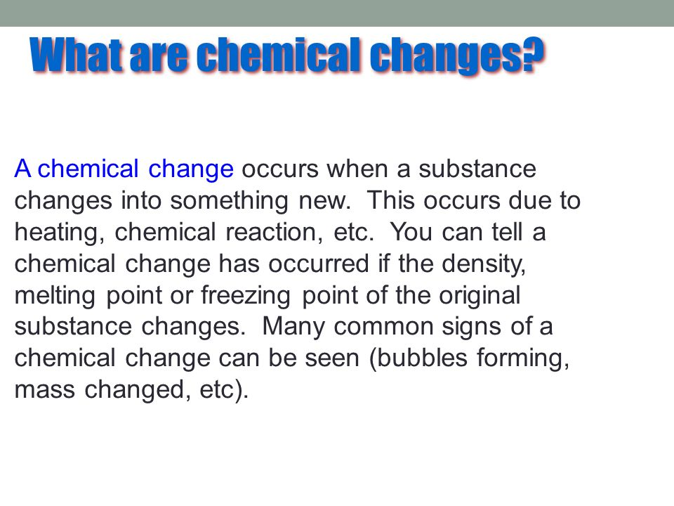 What are chemical changes? A chemical change occurs when a substance changes into something new. This occurs due to heating, chemical reaction, etc. Y