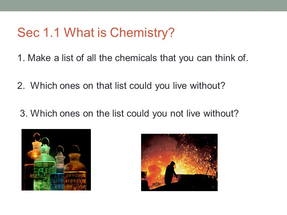 Sec 1.1 What is Chemistry? 1. Make a list of all the chemicals that you can think of. 2. Which ones on that list could you live without? 3. Which ones