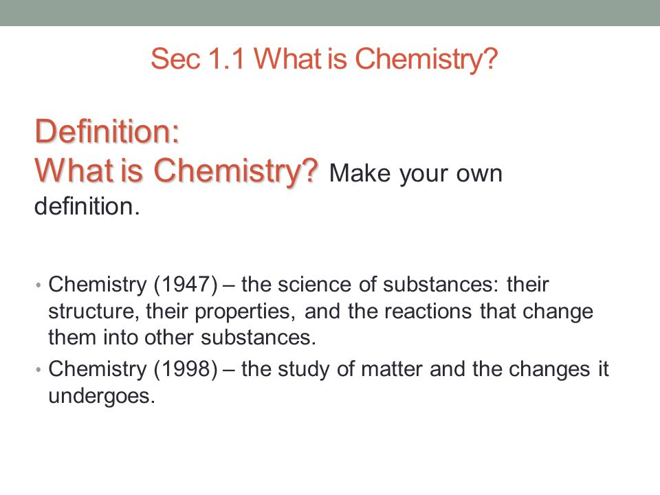 Definition: What is Chemistry? Definition: What is Chemistry? Make your own definition. Chemistry (1947) – the science of substances: their structure,