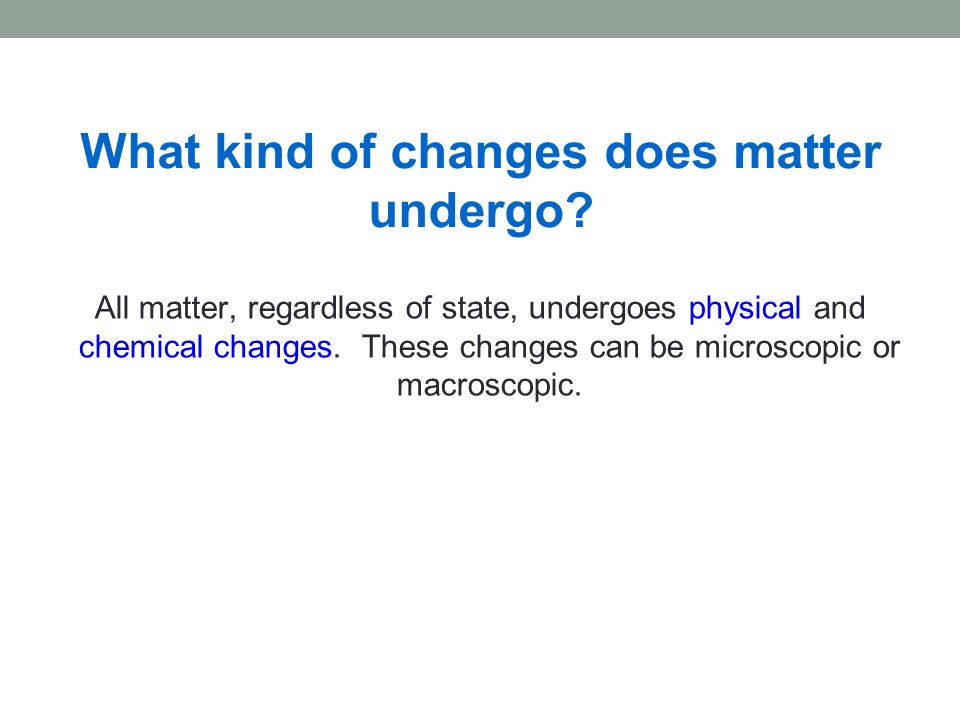 All matter, regardless of state, undergoes physical and chemical changes. These changes can be microscopic or macroscopic. What kind of changes does m