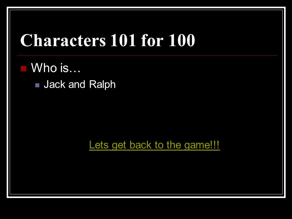 Characters 101 for 100 Who is… Jack and Ralph Lets get back to the game!!!