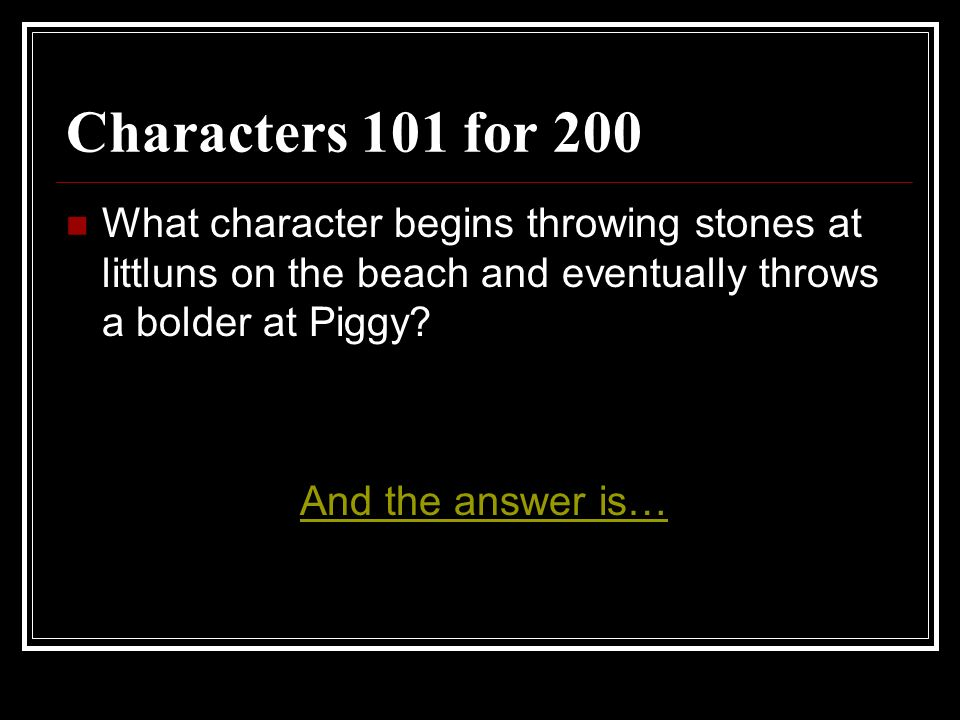 Characters 101 for 200 What character begins throwing stones at littluns on the beach and eventually throws a bolder at Piggy? And the answer is…