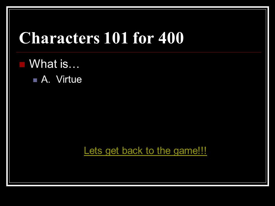 Characters 101 for 400 What is… A. Virtue Lets get back to the game!!!