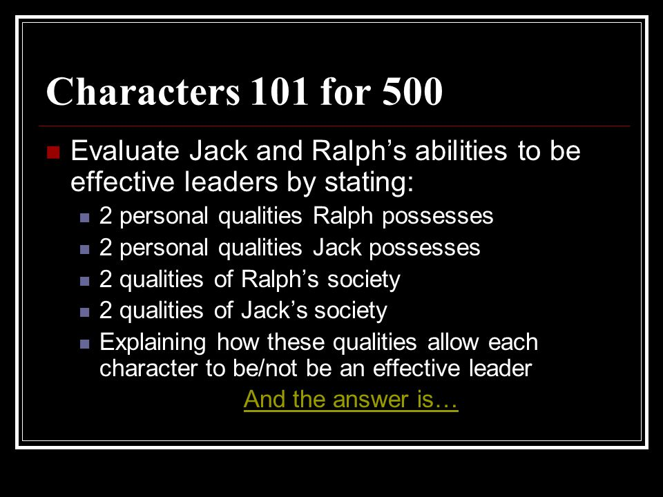 Characters 101 for 500 Evaluate Jack and Ralphs abilities to be effective leaders by stating: 2 personal qualities Ralph possesses 2 personal qualitie