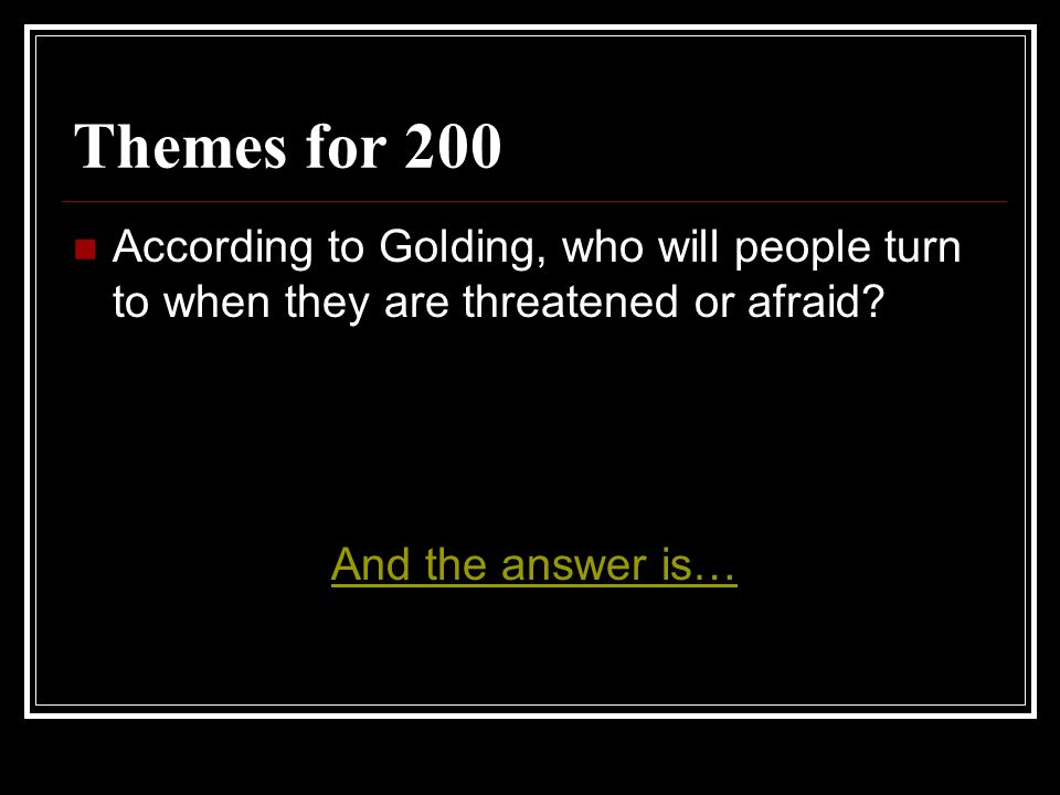 Themes for 200 According to Golding, who will people turn to when they are threatened or afraid? And the answer is…