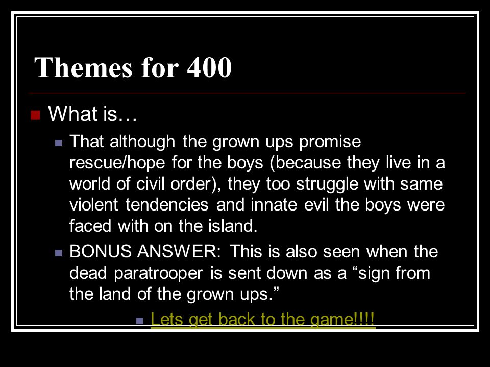 Themes for 400 What is… That although the grown ups promise rescue/hope for the boys (because they live in a world of civil order), they too struggle