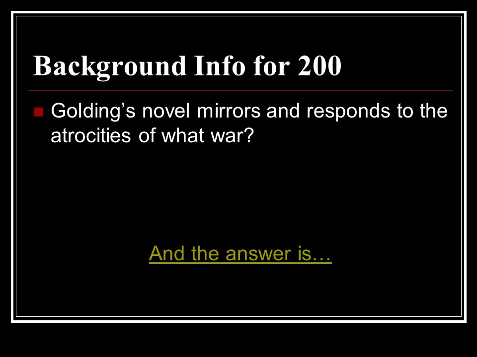 Background Info for 200 Goldings novel mirrors and responds to the atrocities of what war? And the answer is…