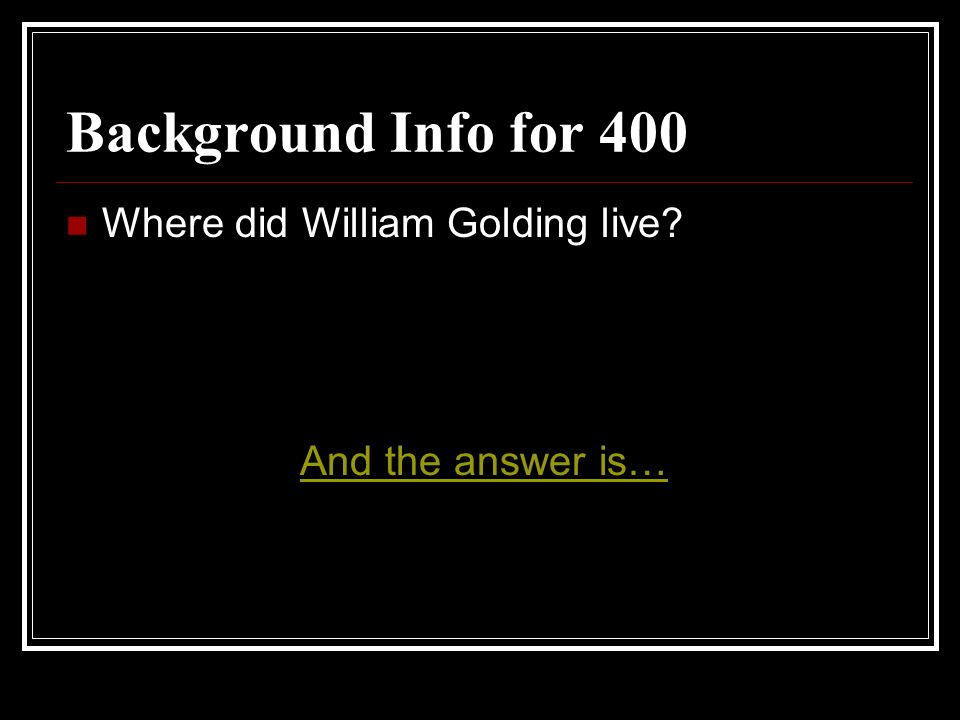 Background Info for 400 Where did William Golding live? And the answer is…